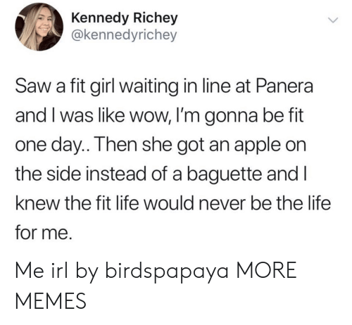 kennedy: Kennedy Richey  @kennedyrichey  Saw a fit girl waiting in line at Panera  and I was like wow, I'm gonna be fit  one day.. Then she got an apple on  the side instead of a baguette and I  knew the fit life would never be the life  for me. Me irl by birdspapaya MORE MEMES