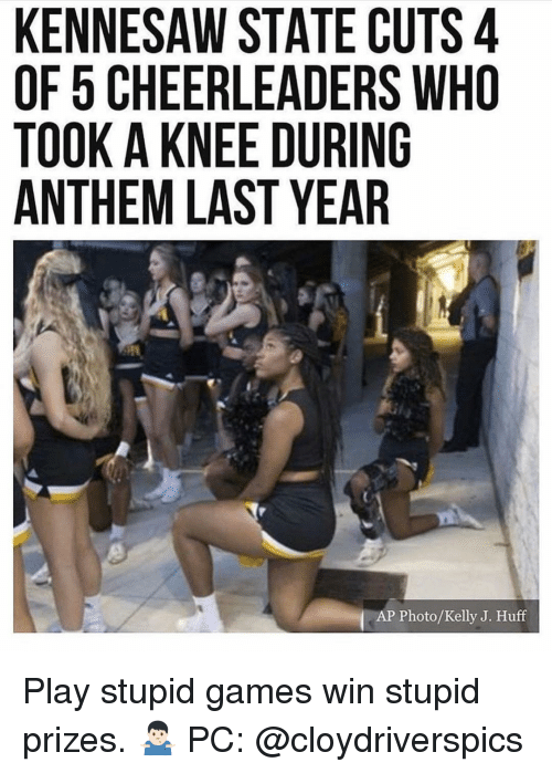 Memes, Games, and Huff: KENNESAW STATE CUTS 4  OF 5 CHEERLEADERS WHO  TOOK A KNEE DURING  ANTHEM LAST YEAR  AP Photo/Kelly J. Huff Play stupid games win stupid prizes. 🤷🏻♂️ PC: @cloydriverspics