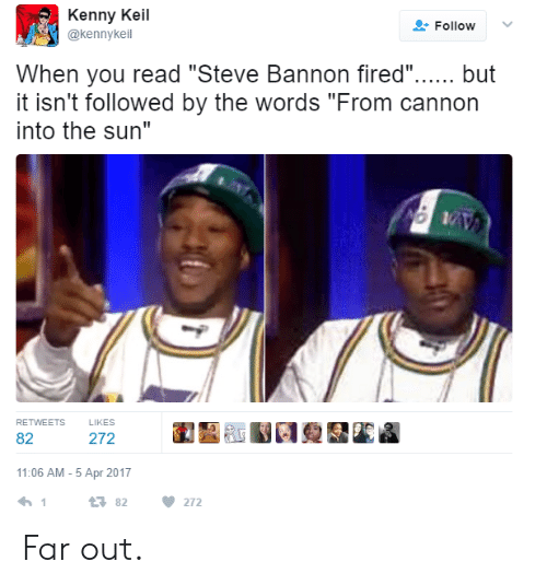 "Far Out: Kenny Keil  @kennykeil  Follow  When you read ""Steve Bannon fired"".. but  it isn't followed by the words ""From cannon  into the sun""  RETWEETS  LIKES  82  11:06 AM-5 Apr 2017  23 82 272 Far out."