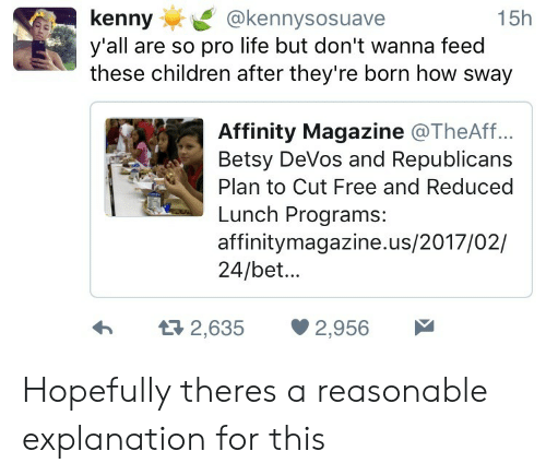 How Sway: kenny@kennysosuave  y'all are so pro life but don't wanna feed  these children after they're born how sway  15h  Affinity Magazine @TheAff..  Betsy DeVos and Republicans  Plan to Cut Free and Reduced  Lunch Programs:  affinitymagazine.us/2017/02/  24/bet...  h  2,635 2,956 Hopefully theres a reasonable explanation for this