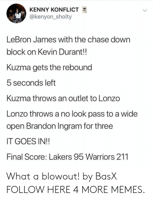 Dank, Kevin Durant, and Los Angeles Lakers: KENNY KONFLICT  @kenyon_sholty  LeBron James with the chase down  block on Kevin Durant!!  Kuzma gets the rebound  5 seconds left  Kuzma throws an outlet to Lonzo  Lonzo throws a no look pass to a wide  open Brandon Ingram for three  IT GOES IN!!  Final Score: Lakers 95 Warriors 211 What a blowout! by BasX FOLLOW HERE 4 MORE MEMES.