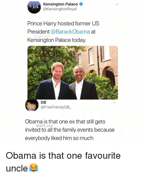 us president: Kensington Palace *  @KensingtonRoyal  Prince Harry hosted former US  President @BarackObama at  Kensington Palace today  DB  @FreeTrendyDB  Obama is that one ex that still gets  invited to all the family events because  everybody liked him so much  @will_ent Obama is that one favourite uncle😂