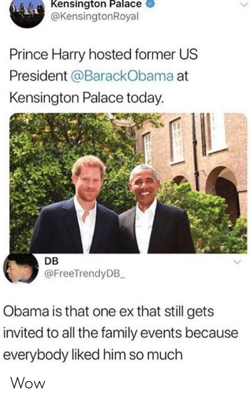 us president: Kensington Palace  @KensingtonRoyal  Prince Harry hosted former US  President @BarackObama at  Kensington Palace today.  DB  @FreeTrendyDB  Obama is that one ex that still gets  invited to all the family events because  everybody liked him so much Wow