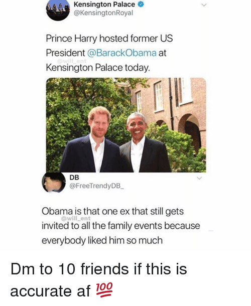 us president: Kensington Palace O  @KensingtonRoyal  Prince Harry hosted former US  President @BarackObama at  Kensington Palace today  DB  @FreeTrendyDB  Obama is that one ex that still gets  invited to all the family events because  everybody liked him so much  @will_ent Dm to 10 friends if this is accurate af 💯