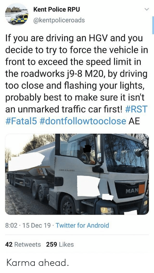 Android, Driving, and Police: Kent Police RPU  @kentpoliceroads  If you are driving an HGV and you  decide to try to force the vehicle in  front to exceed the speed limit in  the roadworks j9-8 M20, by driving  too close and flashing your lights,  probably best to make sure it isn't  an unmarked traffic car first! #RST  #Fatal5 #dontfollowtooclose AE  MAN  8:02 · 15 Dec 19 Twitter for Android  42 Retweets 259 Likes Karma ahead.