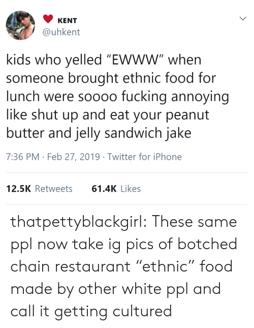 """Food, Fucking, and Iphone: KENT  @uhkent  kids who yelled """"Ewww"""" when  someone brought ethnic food for  lunch were soooo fucking annoying  like shut up and eat your peanut  butter and jelly sandwich jake  7:36 PM Feb 27, 2019 Twitter for iPhone  12.5K Retweets61.4K Likes thatpettyblackgirl:   These same ppl now take ig pics of botched chain restaurant """"ethnic"""" food made by other white ppl and call it getting cultured"""