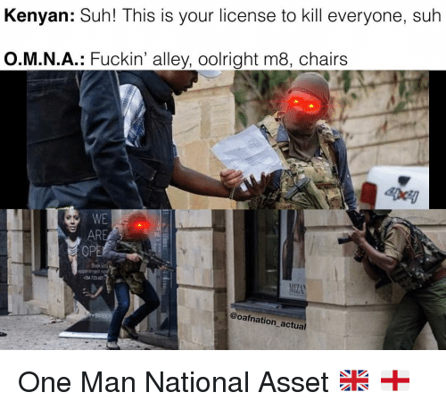 Memes, 🤖, and One: Kenyan: Suh! This is your license to kill everyone, suh  O.M.N.A.: Fuckin' alley, oolright m8, chairs  EDcy  WE  AR  OPE  4 72360  @oafnation actual One Man National Asset 🇬🇧 🏴󠁧󠁢󠁥󠁮󠁧󠁿