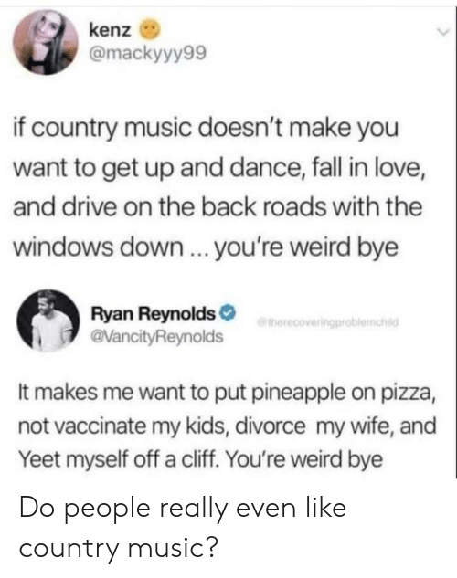 Fall, Love, and Music: kenz  @mackyyy99  if country music doesn't make you  want to get up and dance, fall in love,  and drive on the back roads with the  windows down.. you're weird bye  Ryan Reynolds  @VancityReynolds  etherecoveringproblemahild  It makes me want to put pineapple on pizza,  not vaccinate my kids, divorce my wife, and  Yeet myself off a cliff. You're weird bye Do people really even like country music?