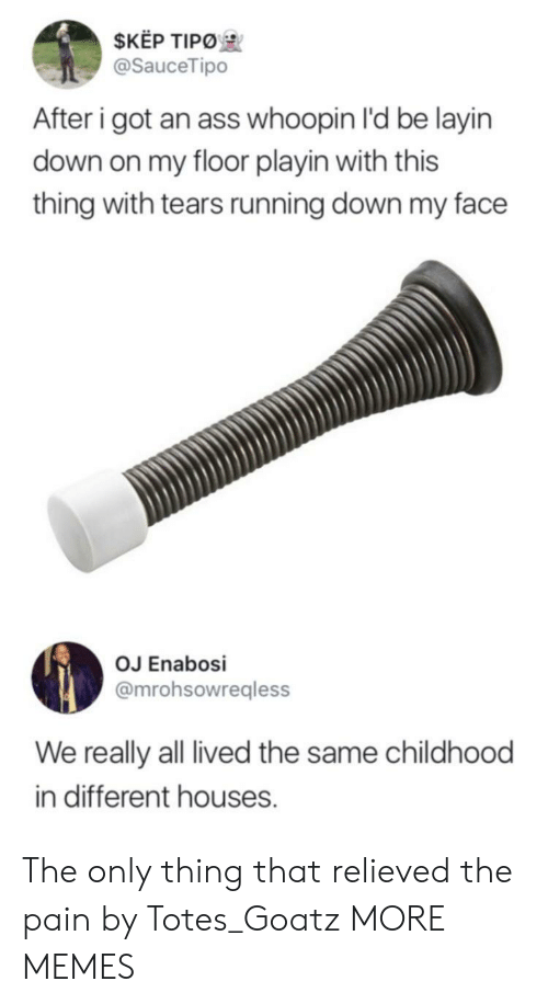 totes: $KEP TIPO  @SauceTipo  After i got an ass whoopin I'd be layin  down on my floor playin with this  thing with tears running down my face  OJ Enabosi  @mrohsowregless  We really all lived the same childhood  in different houses. The only thing that relieved the pain by Totes_Goatz MORE MEMES