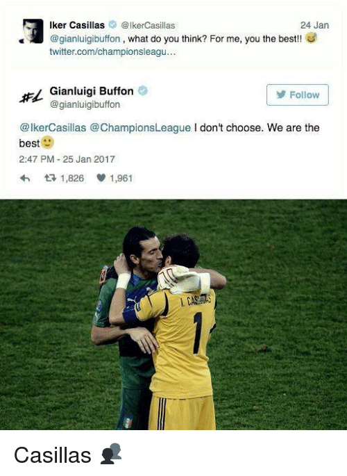 Iker Casillas: ker Casillas Iker Casillas  24 Jan  @gianluigibuffon, what do you think? For me, you the best  twitter.com/championsleagu  Gianluigi Buffon  Follow  gianluigibuffon  @IkerCasillas @Champions League I don't choose. We are the  best  2:47 PM 25 Jan 2017  t 1,826 V 1,961 Casillas 👥