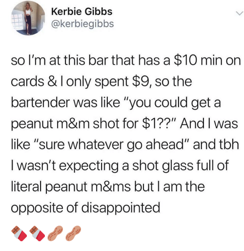 """Disappointed, Tbh, and Glass: Kerbie Gibbs  @kerbiegibbs  so I'm at this bar that has a $10 min on  cards & I only spent $9, so the  bartender was like """"you could get a  peanut m&m shot for $1??"""" And I was  like """"sure whatever go ahead"""" and tbh  I wasn't expecting a shot glass full of  literal peanut m&ms but I am the  opposite of disappointed 🍫🍫🥜🥜"""