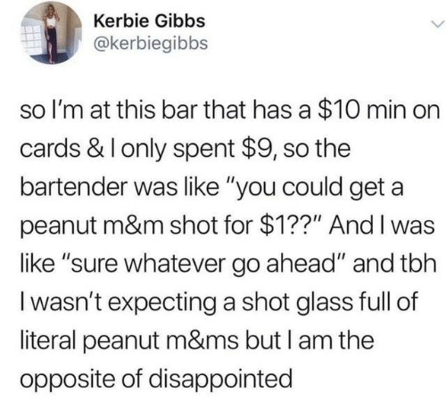 """Dank, Disappointed, and Tbh: Kerbie Gibbs  @kerbiegibbs  so I'm at this bar that has a $10 min on  cards & I only spent $9, so the  bartender was like """"you could get a  peanut m&m shot for $1??"""" And I was  like """"sure whatever go ahead"""" and tbh  I wasn't expecting a shot glass full of  literal peanut m&ms but I am the  opposite of disappointed"""