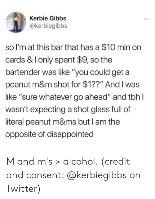 """Disappointed, Tbh, and Twitter: Kerbie Gibbs  @kerbiegibbs  so I'm at this bar that has a $10 min orn  cards & Ionly spent $9, so the  bartender was like """"you could geta  peanut m&m shot for $1??"""" Andl was  like """"sure whatever go ahead"""" and tbh l  wasn't expecting a shot glass full of  literal peanut m&ms but I am the  opposite of disappointed M and m's > alcohol. (credit and consent: @kerbiegibbs on Twitter)"""