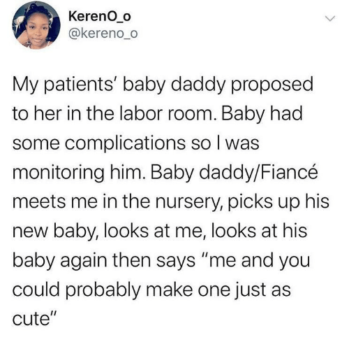 "Looks At: Kereno_o  @kereno_o  My patients' baby daddy proposed  to her in the labor room. Baby had  some complications so I was  monitoring him. Baby daddy/Fiancé  meets me in the nursery, picks up his  new baby, looks at me, looks at his  baby again then says ""me and you  could probably make one just as  cute""  <>"