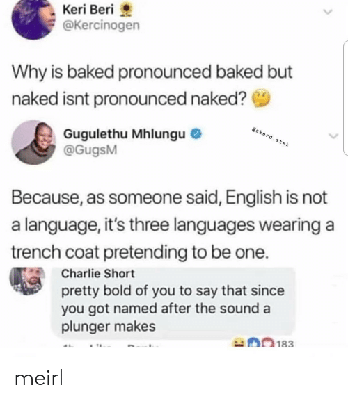 Baked, Charlie, and Naked: Keri Beri  @Kercinogen  Why is baked pronounced baked but  naked isnt pronounced naked?  Gugulethu Mhlungu  @GugsM  e k  Because, as someone said, English is not  a language, it's three languages wearing a  trench coat pretending to be one.  Charlie Short  pretty bold of you to say that since  you got named after the sound a  plunger makes meirl