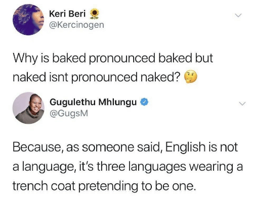 Baked, Naked, and English: Keri Beri  @Kercinogen  Why is baked pronounced baked but  naked isnt pronounced naked?  Gugulethu Mhlungu  @GugsM  Because, as someone said, English is not  a language, it's three languages wearing a  trench coat pretending to be one.