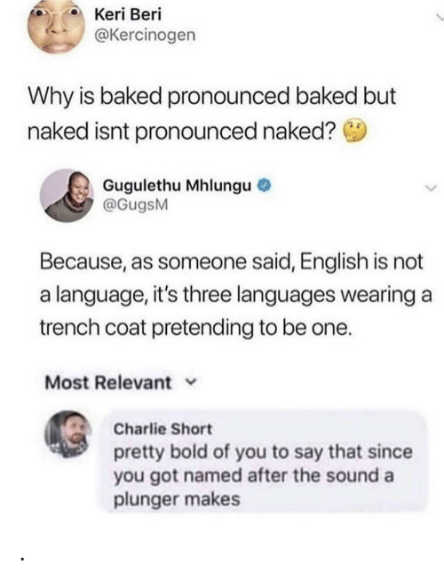 Baked, Charlie, and Naked: Keri Beri  @Kercinogen  Why is baked pronounced baked but  naked isnt pronounced naked?  Gugulethu Mhlungu  @GugsM  Because, as someone said, English is not  a language, it's three languages wearing a  trench coat pretending to be one.  Most Relevant  Charlie Short  pretty bold of you to say that since  you got named after the sound a  plunger makes .