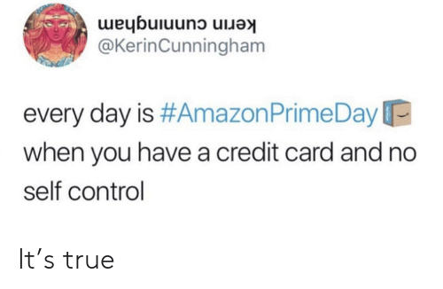 Amazon Prime: kerin cunningham  @KerinCunningham  every day is #Amazon Prime Day  when you have a credit card and no  self control It's true