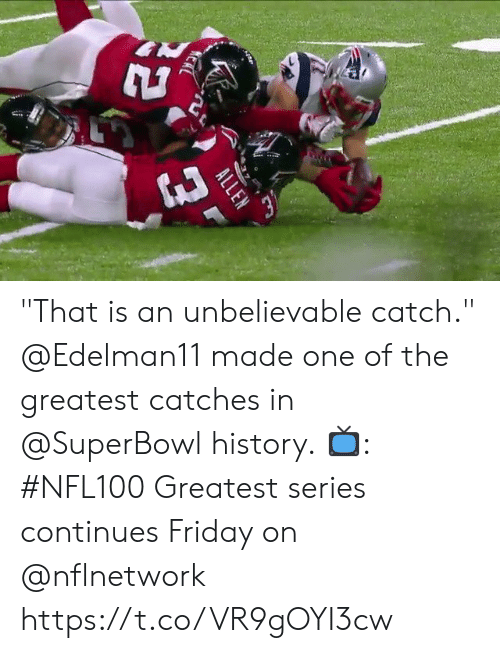 "Friday, Memes, and History: KERL  ALLEN ""That is an unbelievable catch.""  @Edelman11 made one of the greatest catches in @SuperBowl history.  📺: #NFL100 Greatest series continues Friday on @nflnetwork https://t.co/VR9gOYI3cw"