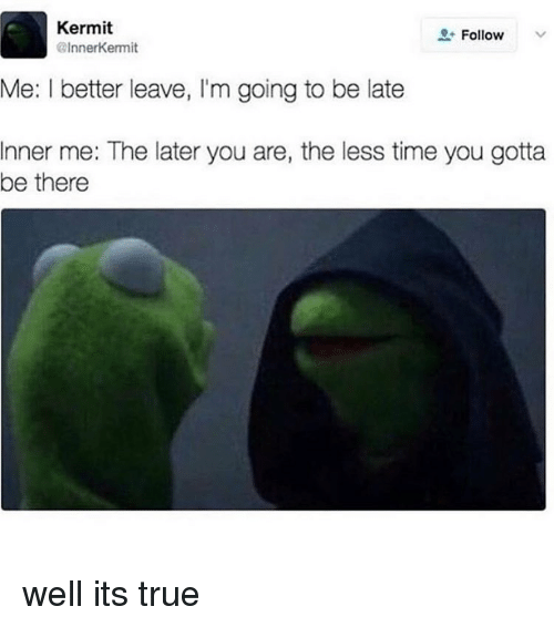 Memes, True, and Time: Kermit  @InnerKermit  Follow  Me: I better leave, I'm going to be late  Inner me: The later you are, the less time you gotta  be there well its true