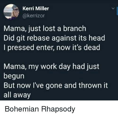 Rhapsody: Kerri Miller  @kerrizon  Mama, just lost a branch  Did git rebase against its head  I pressed enter, now it's dead  Mama, my work day had just  begun  But now l've gone and thrown it  all away Bohemian Rhapsody