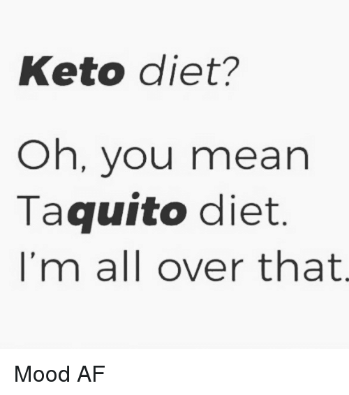Af, Memes, and Mood: Keto diet?  Oh, you mean  Taquito diet  I'm all over that Mood AF