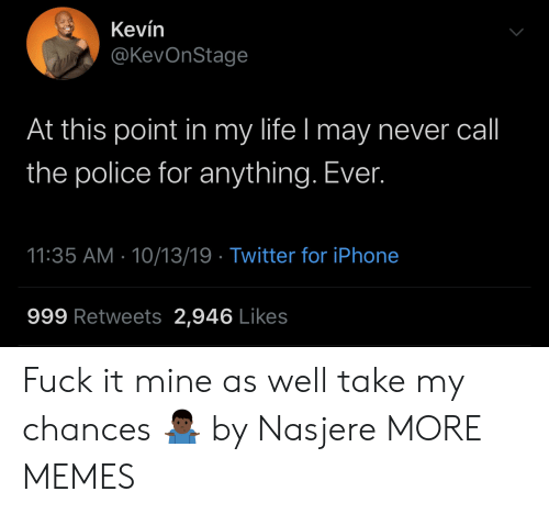 Dank, Iphone, and Life: Kevín  @KevOnStage  At this point in my life I may never call  the police for anything. Ever.  11:35 AM 10/13/19 Twitter for iPhone  999 Retweets 2,946 Likes Fuck it mine as well take my chances 🤷🏿‍♂️ by Nasjere MORE MEMES