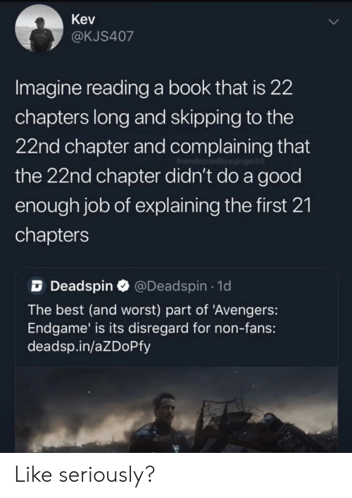 Marvel Comics, Avengers, and Best: Kev  @KJS407  Imagine reading a book that is 22  chapters long and skipping to the  22nd chapter and complaining that  the 22nd chapter didn't do a good  enough job of explaining the first 21  chapters  D Deadspin @Deadspin 1d  The best (and worst) part of 'Avengers:  Endgame' s:  deadsp.in/aZDoPfy  is its disregard for non-fan Like seriously?