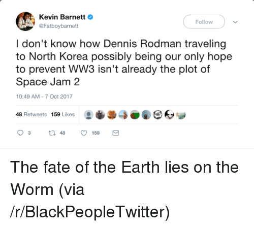 rodman: Kevin BarnettO  @Fatboybarnett  Follow  I don't know how Dennis Rodman traveling  to North Korea possibly being our only hope  to prevent WW3 isn't already the plot of  Space Jam 2  10:49 AM-7 Oct 2017  48 Retweets 159 Likes0O <p>The fate of the Earth lies on the Worm (via /r/BlackPeopleTwitter)</p>