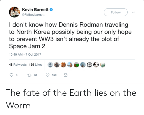 rodman: Kevin BarnettO  @Fatboybarnett  Follow  I don't know how Dennis Rodman traveling  to North Korea possibly being our only hope  to prevent WW3 isn't already the plot of  Space Jam 2  10:49 AM-7 Oct 2017  48 Retweets 159 Likes0O The fate of the Earth lies on the Worm