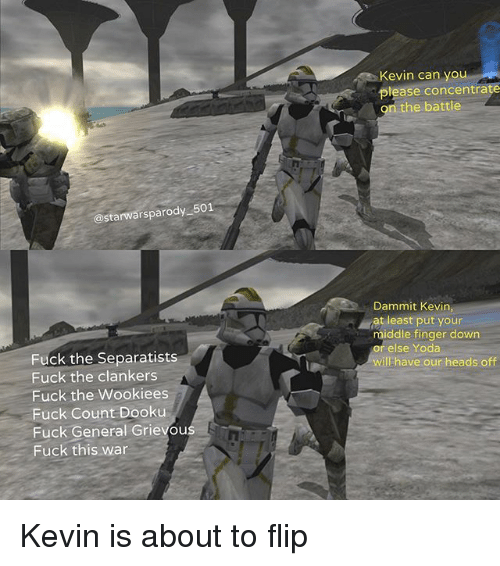 Dammits: Kevin can you  please concentrate  n the battle  @starwarsparody 501  Dammit Kevin,  at least put your  middle finger down  relse Yoda  will have our heads off  Fuck the Separatists  Fuck the clankers  Fuck the Wookiees  Fuck Count Dooku  Fuck General Grievous  Fuck this war Kevin is about to flip