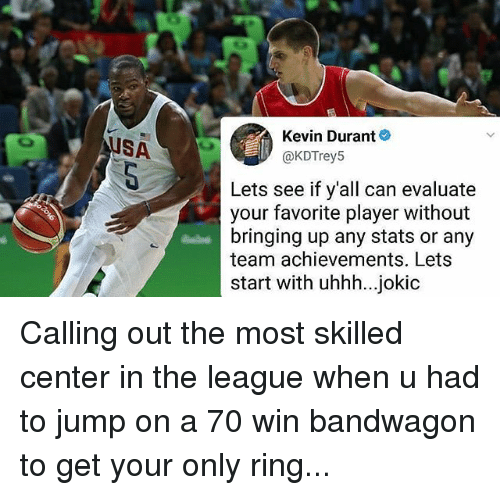 Kevin Durant, Memes, and The League: Kevin Durant  @KDTrey5  USA  Lets see if y'all can evaluate  your favorite player without  bringing up any stats or any  team achievements. Lets  start with uhhh...jokic Calling out the most skilled center in the league when u had to jump on a 70 win bandwagon to get your only ring...