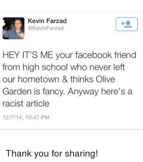 fanciness: Kevin Farzad  @Kevin Farzad  HEY IT'S ME your facebook friend  from high school who never left  our hometown & thinks Olive  Garden is fancy. Anyway here's a  racist article  12/7/14, 10:47 PM Thank you for sharing!