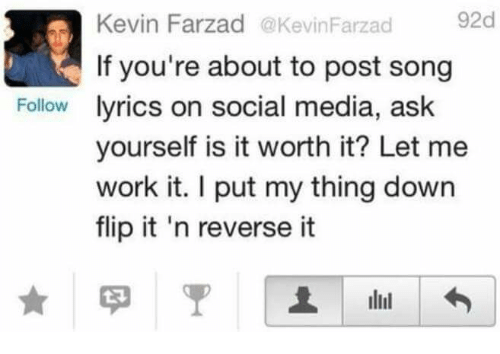 Social Media, Work, and Lyrics: Kevin Farzad @KevinFarzad  92d  If you're about to post song  Follow lyrics on social media, ask  yourself is it worth it? Let me  work it. I put my thing down  flip it 'n reverse it