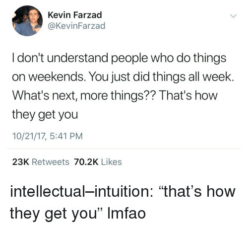 "Tumblr, Blog, and Http: Kevin Farzad  @KevinFarzad  I don't understand people who do things  on weekends. You just did things all week.  What's next, more things?? That's how  they get you  10/21/17, 5:41 PM  23K Retweets 70.2K Likes intellectual–intuition: ""that's how they get you"" lmfao"