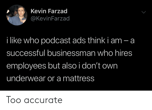 Mattress, Podcast, and Who: Kevin Farzad  @KevinFarzad  i like who podcast ads think i am - a  successful businessman who hires  employees but also i don't own  underwear or a mattress Too accurate