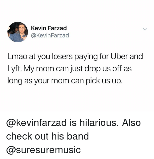 Lmao, Uber, and Dank Memes: Kevin Farzad  @KevinFarzad  Lmao at you losers paying for Uber and  Lyft. My mom can just drop us off as  long as your mom can pick us up. @kevinfarzad is hilarious. Also check out his band @suresuremusic