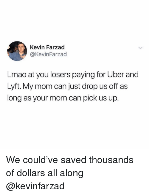 Lmao, Uber, and Girl Memes: Kevin Farzad  @KevinFarzad  Lmao at you losers paying for Uber and  Lyft. My mom can just drop us off as  long as your mom can pick us up. We could've saved thousands of dollars all along @kevinfarzad