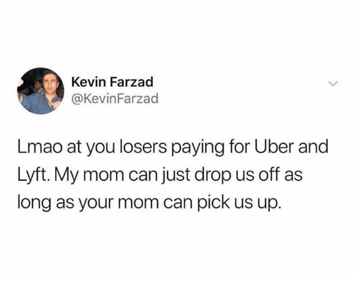 Dank, Lmao, and Uber: Kevin Farzad  @KevinFarzad  Lmao at you losers paying for Uber and  Lyft. My mom can just drop us off as  long as your mom can pick us up.