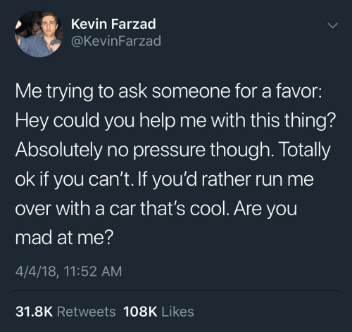 you mad: Kevin Farzad  @KevinFarzad  Me trying to ask someone for a favor:  Hey could you help me with this thing?  Absolutely no pressure though. Totally  ok if you can't. If you'd rather run me  over with a car that's cool. Are you  mad at me?  4/4/18, 11:52 AM  31.8K Retweets 108K Likes