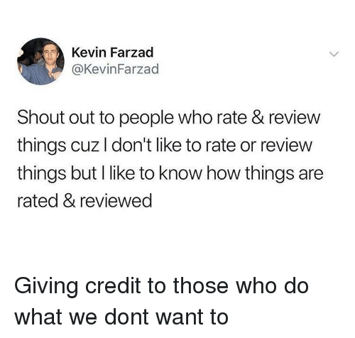 How, Who, and Don: Kevin Farzad  @KevinFarzad  Shout out to people who rate & review  things cuz I don't like to rate or review  things but I like to know how things are  rated & reviewed Giving credit to those who do what we dont want to