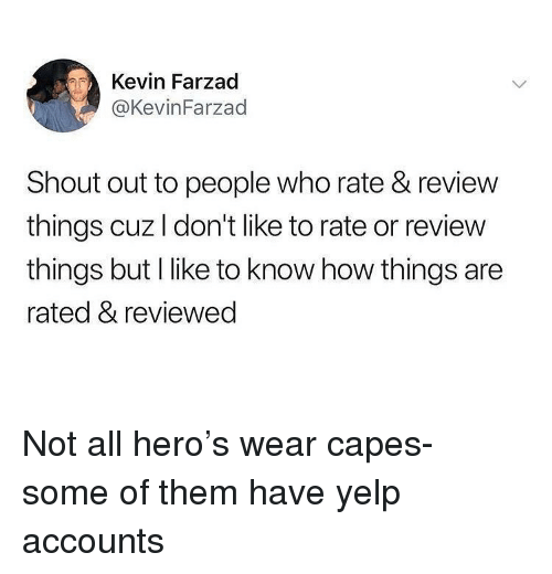 Funny, Yelp, and How: Kevin Farzad  @KevinFarzad  Shout out to people who rate & review  things cuz I don't like to rate or review  things but I like to know how things are  rated & reviewec Not all hero's wear capes- some of them have yelp accounts