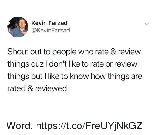 Funny, Word, and How: Kevin Farzad  @KevinFarzad  Shout out to people who rate & review  things cuz I don't like to rate or review  things but I like to know how things are  rated & reviewed Word. https://t.co/FreUYjNkGZ