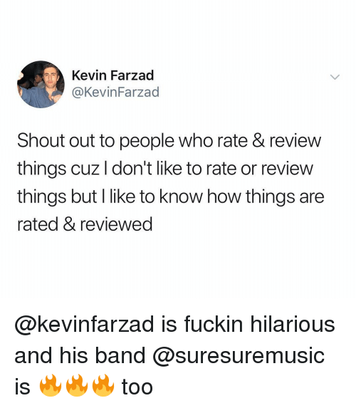 Dank Memes, Hilarious, and Band: Kevin Farzad  @KevinFarzad  Shout out to people who rate & review  things cuz l don't like to rate or review  things but l like to know how things are  rated & reviewed @kevinfarzad is fuckin hilarious and his band @suresuremusic is 🔥🔥🔥 too