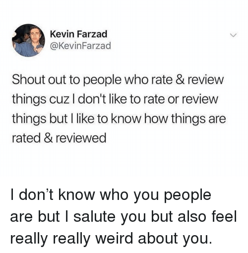Funny, Weird, and How: Kevin Farzad  @KevinFarzad  Shout out to people who rate & review  things cuz I don't like to rate or review  things but I like to know how things are  rated & reviewed I don't know who you people are but I salute you but also feel really really weird about you.
