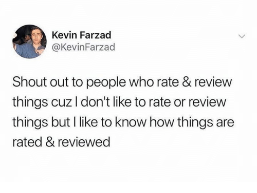 How, Who, and Shout: Kevin Farzad  @KevinFarzad  Shout out to people who rate & review  things cuz l don't like to rate or review  things but I like to know how things are  rated & reviewed