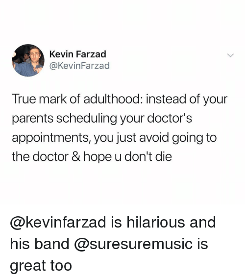 Doctor, Parents, and True: Kevin Farzad  @KevinFarzad  True mark of adulthood: instead of your  parents scheduling your doctor's  appointments, you just avoid going to  the doctor & hope u don't die @kevinfarzad is hilarious and his band @suresuremusic is great too