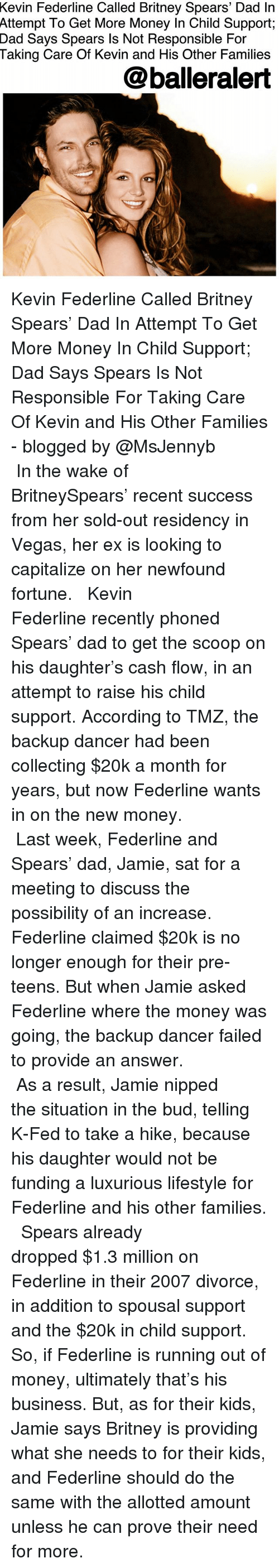 Britney Spears, Child Support, and Dad: Kevin Federline Called Britney Spears' Dad In  Attempt  To Get More Money In Child Support;  Taking Care Of Kevin and His Other Families  @balleralert  Dad Says Spears ls Not Responsible For Kevin Federline Called Britney Spears' Dad In Attempt To Get More Money In Child Support; Dad Says Spears Is Not Responsible For Taking Care Of Kevin and His Other Families - blogged by @MsJennyb ⠀⠀⠀⠀⠀⠀⠀⠀⠀ ⠀⠀⠀⠀⠀⠀⠀⠀⠀ In the wake of BritneySpears' recent success from her sold-out residency in Vegas, her ex is looking to capitalize on her newfound fortune. ⠀⠀⠀⠀⠀⠀⠀⠀⠀ ⠀⠀⠀⠀⠀⠀⠀⠀⠀ Kevin Federline recently phoned Spears' dad to get the scoop on his daughter's cash flow, in an attempt to raise his child support. According to TMZ, the backup dancer had been collecting $20k a month for years, but now Federline wants in on the new money. ⠀⠀⠀⠀⠀⠀⠀⠀⠀ ⠀⠀⠀⠀⠀⠀⠀⠀⠀ Last week, Federline and Spears' dad, Jamie, sat for a meeting to discuss the possibility of an increase. Federline claimed $20k is no longer enough for their pre-teens. But when Jamie asked Federline where the money was going, the backup dancer failed to provide an answer. ⠀⠀⠀⠀⠀⠀⠀⠀⠀ ⠀⠀⠀⠀⠀⠀⠀⠀⠀ As a result, Jamie nipped the situation in the bud, telling K-Fed to take a hike, because his daughter would not be funding a luxurious lifestyle for Federline and his other families. ⠀⠀⠀⠀⠀⠀⠀⠀⠀ ⠀⠀⠀⠀⠀⠀⠀⠀⠀ Spears already dropped $1.3 million on Federline in their 2007 divorce, in addition to spousal support and the $20k in child support. So, if Federline is running out of money, ultimately that's his business. But, as for their kids, Jamie says Britney is providing what she needs to for their kids, and Federline should do the same with the allotted amount unless he can prove their need for more.