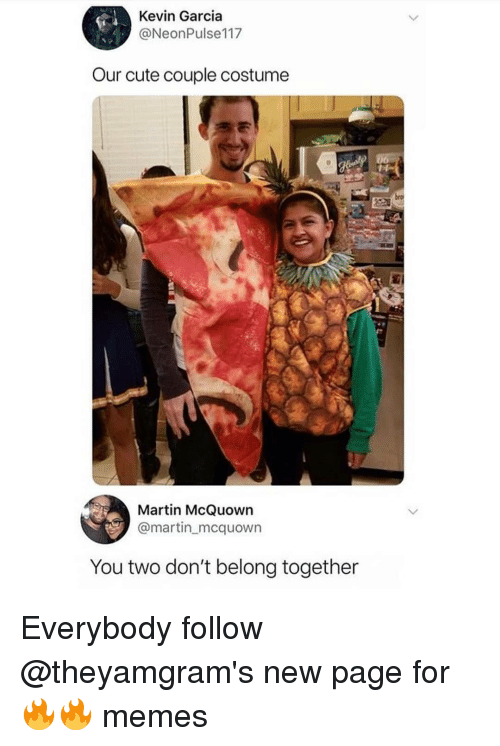 Cute, Martin, and Memes: Kevin Garcia  @NeonPulse117  Our cute couple costume  Martin McQuowrn  @martin mcquown  You two don't belong together Everybody follow @theyamgram's new page for 🔥🔥 memes