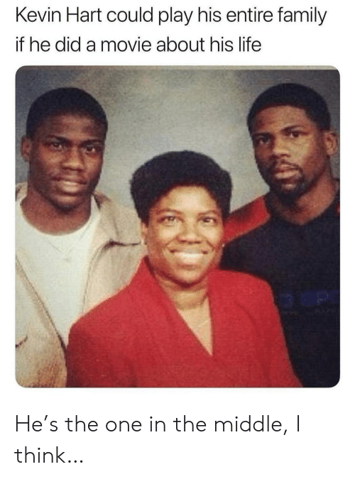 Kevin Hart: Kevin Hart could play his entire family  if he did a movie about his life  o an He's the one in the middle, I think…